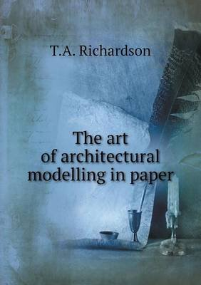 The Art of Architectural Modelling in Paper (Paperback): T.A. Richardson