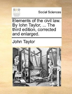 Elements of the Civil Law. by Iohn Taylor, ... the Third Edition, Corrected and Enlarged. (Paperback): John Taylor