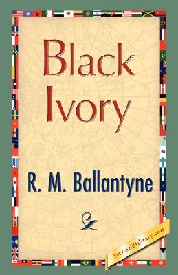 Black Ivory (Paperback): M. Ballantyne R. M. Ballantyne, D. McDonald R. D. McDonald, R.M. Ballantyne