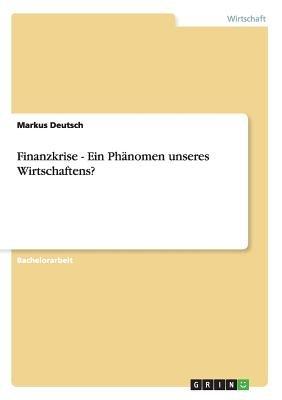 Finanzkrise - Ein Phanomen Unseres Wirtschaftens? (German, Paperback): Markus Deutsch