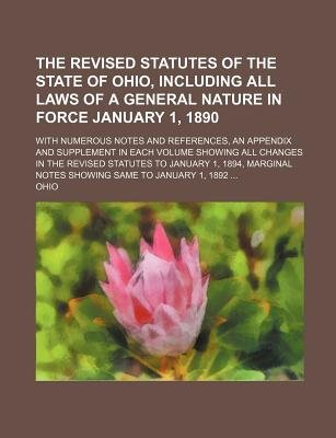 The Revised Statutes of the State of Ohio, Including All Laws of a General Nature in Force January 1, 1890; With Numerous Notes...
