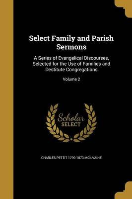 Select Family and Parish Sermons - A Series of Evangelical Discourses, Selected for the Use of Families and Destitute...
