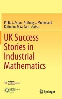 UK Success Stories in Industrial Mathematics (Hardcover, 1st ed. 2016): Philip J. Aston, Anthony J. Mulholland, Katherine M. M....