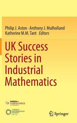 UK Success Stories in Industrial Mathematics (Hardcover, 1st ed. 2016): Philip J. Aston, Anthony J. Mulholland, Katherine M. M....