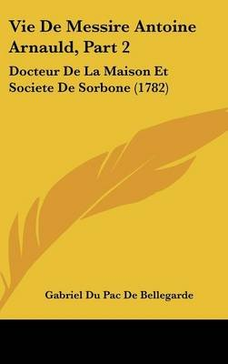 Vie de Messire Antoine Arnauld, Part 2 - Docteur de La Maison Et Societe de Sorbone (1782) (English, French, Hardcover):...