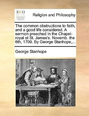 The Common Obstructions to Faith, and a Good Life Considered. a Sermon Preached in the Chapel-Royal at St. James's....