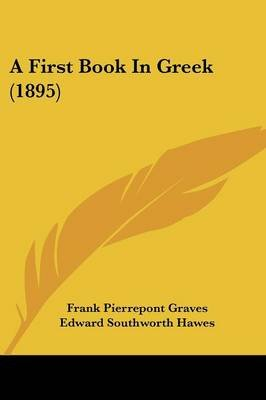 A First Book in Greek (1895) (Paperback): Frank Pierrepont Graves, Edward Southworth Hawes