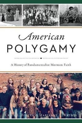 American Polygamy - A History of Fundamentalist Mormon Faith (Paperback): Craig L Foster, Marianne Thompson Watson