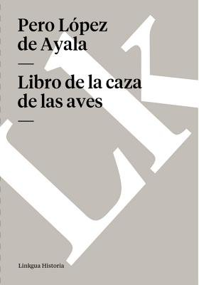 Libro de La Caza de Las Aves (Spanish, Electronic book text): Pero Lopez De Ayala