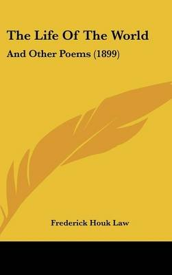 The Life of the World - And Other Poems (1899) (Hardcover): Frederick Houk Law