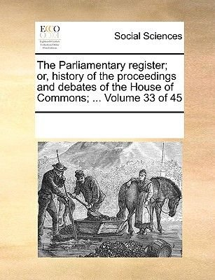 The Parliamentary Register; Or, History of the Proceedings and Debates of the House of Commons; ... Volume 33 of 45...