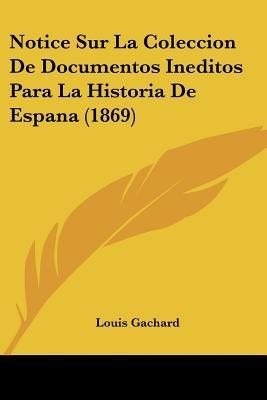 Notice Sur La Coleccion de Documentos Ineditos Para La Historia de Espana (1869) (English, French, Paperback): Louis Gachard...