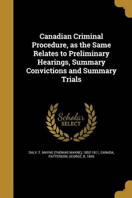 Canadian Criminal Procedure, as the Same Relates to Preliminary Hearings, Summary Convictions and Summary Trials (Paperback): T...
