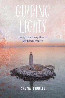 Guiding Lights - The Extraordinary Lives of Lighthouse Women (Hardcover): Shona Riddell