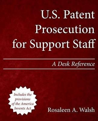 U.S. Patent Prosecution for Support Staff - A Desk Reference (Paperback): Rosaleen a Walsh