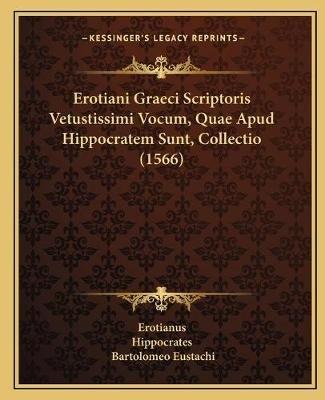 Erotiani Graeci Scriptoris Vetustissimi Vocum, Quae Apud Hippocratem Sunt, Collectio (1566) (Latin, Paperback): Erotianus,...