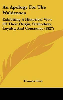 An Apology for the Waldenses - Exhibiting a Historical View of Their Origin, Orthodoxy, Loyalty, and Constancy (1827)...