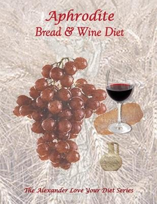 Aphrodite Bread and Wine Diet - The Alexander Love Your Diet Series (Paperback): K. Jr. Alexander