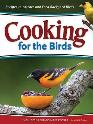 Cooking for the Birds - Recipes to Attract and Feed Backyard Birds (Paperback): Adele Porter