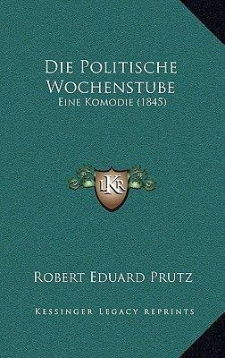 Die Politische Wochenstube - Eine Komodie (1845) (German, Paperback): Robert Eduard Prutz
