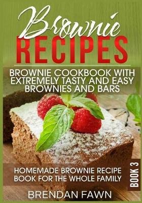 Brownie Recipes - Brownie Cookbook with Extremely Tasty and Easy Brownies and Bars: Homemade Brownie Recipe Book for the Whole...