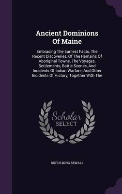 Ancient Dominions of Maine - Embracing the Earliest Facts, the Recent Discoveries, of the Remains of Aboriginal Towns, the...