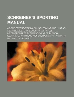 Schreiner's Sporting Manual; A Complete Treatise on Fishing, Fowling and Hunting, as Applicable to This Country with Full...