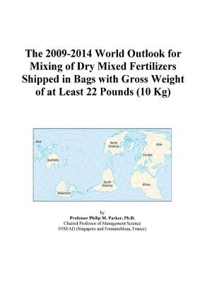 The 2009-2014 World Outlook for Mixing of Dry Mixed Fertilizers Shipped in Bags with Gross Weight of at Least 22 Pounds (10 Kg)...