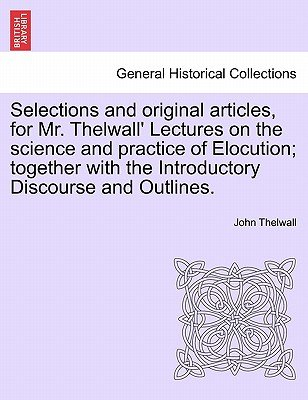Selections and Original Articles, for Mr. Thelwall' Lectures on the Science and Practice of Elocution; Together with the...