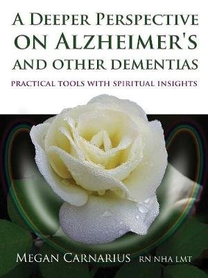 A Deeper Perspective on Alzheimer's and other Dementias - Practical Tools with Spiritual Insights (Paperback): Megan...