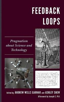 Feedback Loops - Pragmatism about Science and Technology (Hardcover): Andrew Wells Garnar, Ashley Shew