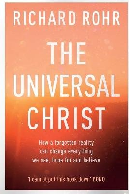 The Universal Christ: - How a Forgotten Reality Can Change Everything We See, Hope For, and Believe (Paperback): Richard Rohr
