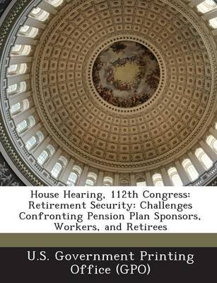 House Hearing, 112th Congress - Retirement Security: Challenges Confronting Pension Plan Sponsors, Workers, and Retirees...