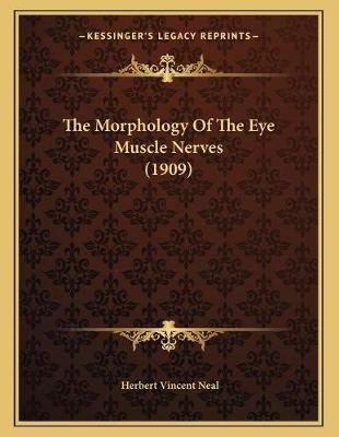 The Morphology of the Eye Muscle Nerves (1909) (Paperback): Herbert Vincent Neal