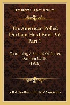 The American Polled Durham Herd Book V6 Part 1 - Containing a Record of Polled Durham Cattle (1916) (Paperback): Polled...