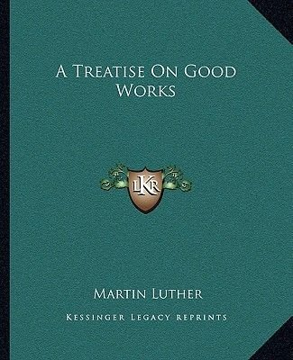 A Treatise on Good Works (Paperback): Martin Luther