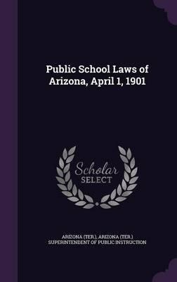 Public School Laws of Arizona, April 1, 1901 (Hardcover): Arizona Arizona