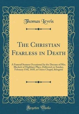 The Christian Fearless in Death - A Funeral Sermon Occasioned by the Decease of Mrs. Blackett of Highbury Place, Delivered on...