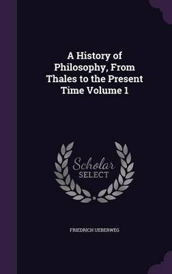 A History of Philosophy, from Thales to the Present Time Volume 1 (Hardcover): Friedrich Ueberweg