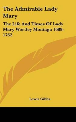 The Admirable Lady Mary - The Life and Times of Lady Mary Wortley Montagu 1689-1762 (Hardcover): Lewis Gibbs