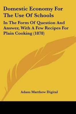 Domestic Economy for the Use of Schools - In the Form of Question and Answer, with a Few Recipes for Plain Cooking (1878)...
