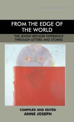 From the Edge of the World - The Jewish Refugee Experience Through Letters and Stories (Paperback): Anne Joseph