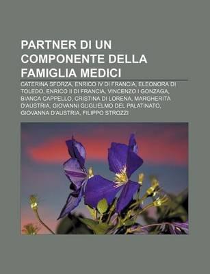 Partner Di Un Componente Della Famiglia Medici - Caterina Sforza, Enrico IV Di Francia, Eleonora Di Toledo, Enrico II Di...