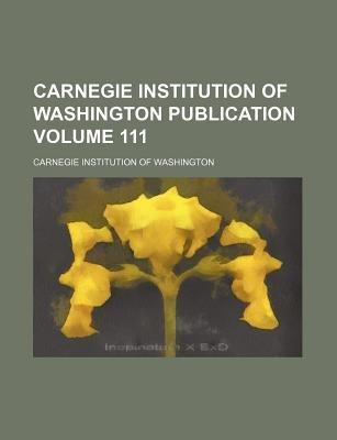 Carnegie Institution of Washington Publication Volume 111 (Paperback): Carnegie Institution of Washington