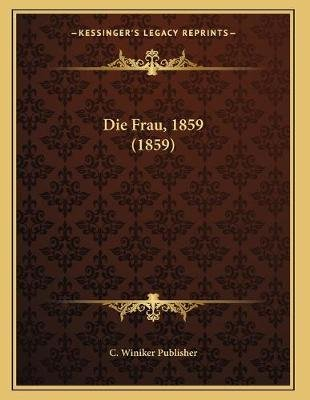 Die Frau, 1859 (1859) (German, Paperback): C. Winiker Publisher