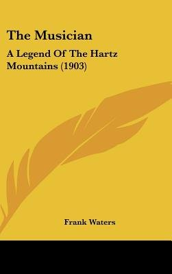 The Musician - A Legend of the Hartz Mountains (1903) (Hardcover): Frank Waters