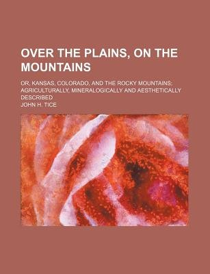Over the Plains, on the Mountains; Or, Kansas, Colorado, and the Rocky Mountains Agriculturally, Mineralogically and...