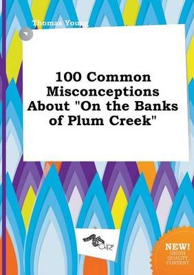 100 Common Misconceptions about on the Banks of Plum Creek (Paperback): Thomas Young