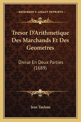 Tresor D'Arithmetique Des Marchands Et Des Geometres Tresor D'Arithmetique Des Marchands Et Des Geometres - Divise En...
