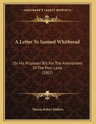 A Letter to Samuel Whitbread - On His Proposed Bill for the Amendment of the Poor Laws (1807) (Paperback): Thomas Robert Malthus